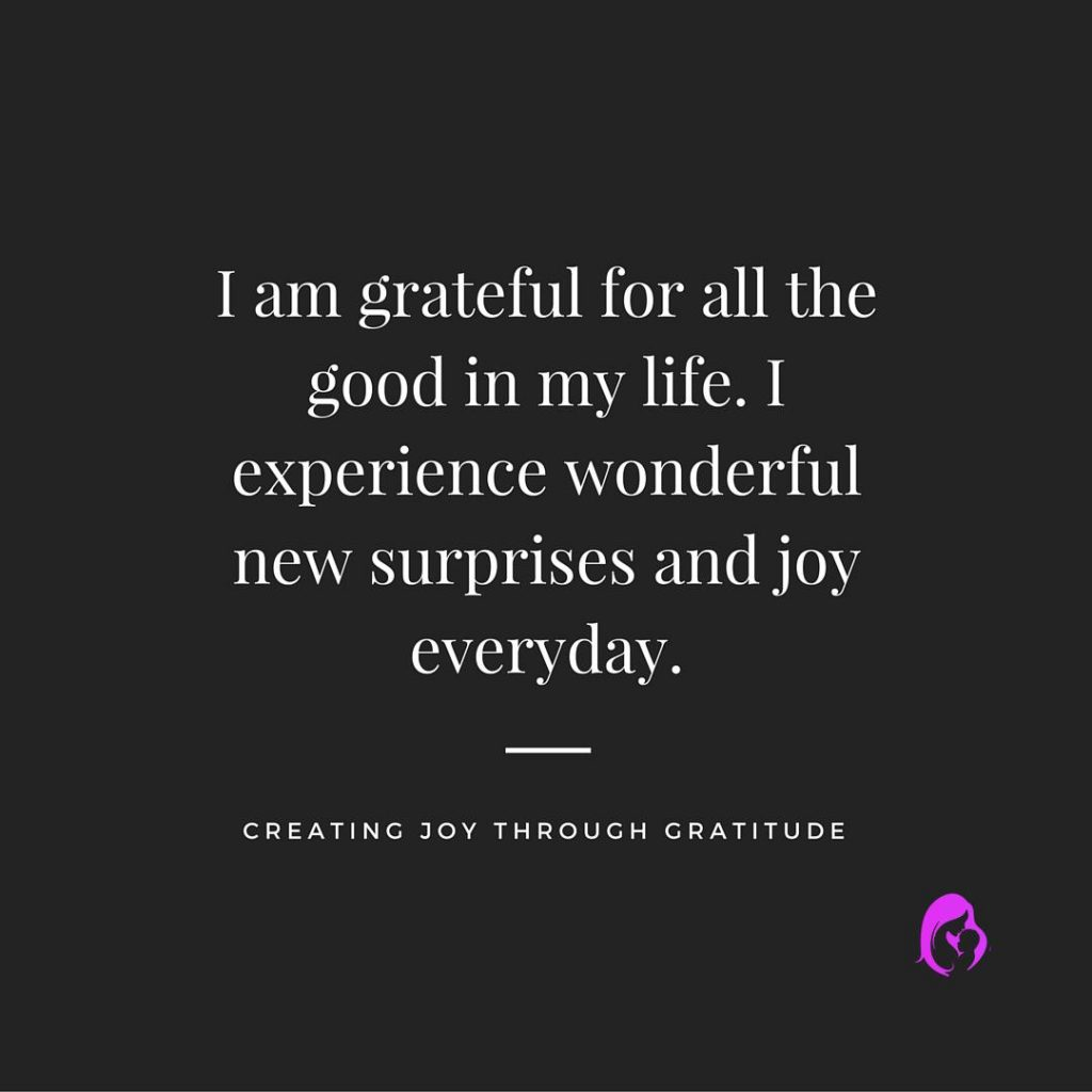 I am grateful for all the good in my life. I experience wonderfulnew surprises and joy everyday.1