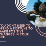 You Don't Need To Spend A Fortune To Make Positive Changes In Your Life